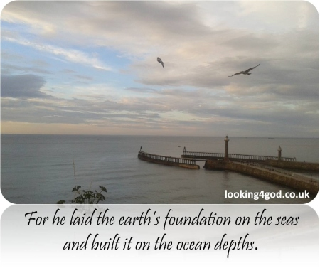 Psalm 24v2 For he laid the earth's foundations on the sea and built it on its ocean depths (photo of sea and harbour at Whitby)