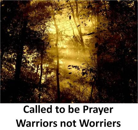 Called to be prayer warriors not worriers